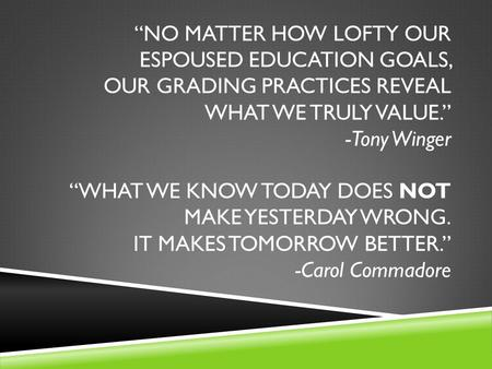 """NO MATTER HOW LOFTY OUR ESPOUSED EDUCATION GOALS, OUR GRADING PRACTICES REVEAL WHAT WE TRULY VALUE."" -Tony Winger ""WHAT WE KNOW TODAY DOES NOT MAKE YESTERDAY."