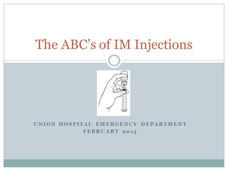 UNION HOSPITAL EMERGENCY DEPARTMENT FEBRUARY 2013 The ABC's of IM Injections.