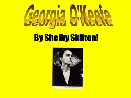 By Shelby Skifton!. **Georgia O'Keefe is from the United States. **She was born on November 18, 1887 in Sun Prairie, Wisconsin, U.S. **She Died on March.