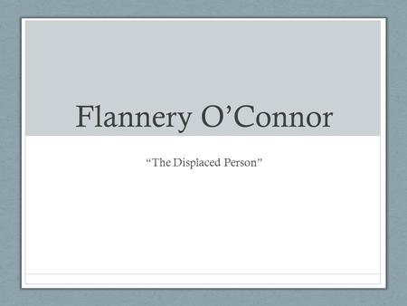 "Flannery O'Connor ""The Displaced Person"". Flannery O'Connor (1925-1964) Born in Savannah, Georgia in 1925 Graduated from the Women's College of Georgia."