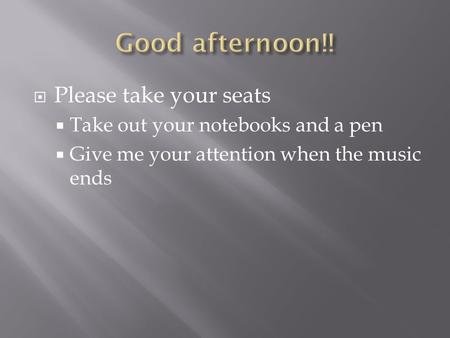 Please take your seats  Take out your notebooks and a pen  Give me your attention when the music ends.