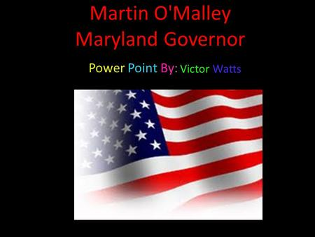 Martin O'Malley Maryland Governor Power Point By: Victor Watts.