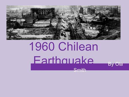 1960 Chilean Earthquake By Ola Smith. Basic Info Magnitude: 9.5 Death toll: 3000-6000 Injuries: 3000 Damage: 130,000 homes destroyed, 2 million people.