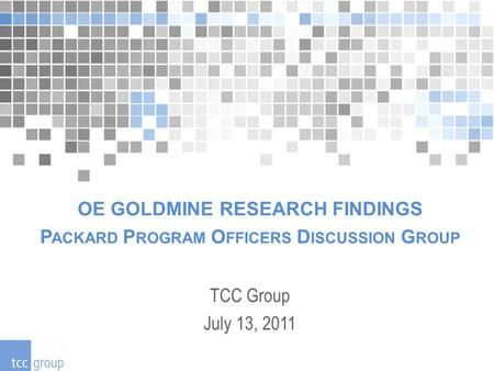 OE GOLDMINE RESEARCH FINDINGS P ACKARD P ROGRAM O FFICERS D ISCUSSION G ROUP TCC Group July 13, 2011.