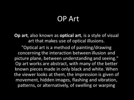 OP Art Op art, also known as optical art, is a style of visual art that makes use of optical illusions. Optical art is a method of painting/drawing concerning.