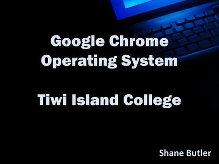 Google Chrome Operating System Tiwi Island College Shane Butler.