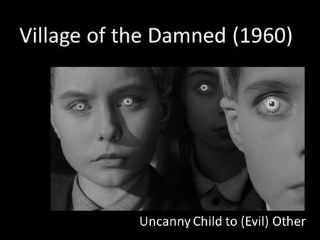 Village of the Damned (1960) Uncanny Child to (Evil) Other.