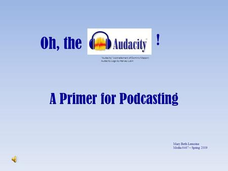 Oh, the A Primer for Podcasting Audacity is a trademark of Dominic Mazzoni Audacity Logo by Harvey Lubin ! Mary Beth Lemoine Media 6467 – Spring 2009.