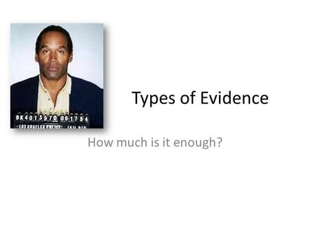 Types of Evidence How much is it enough?. O J Simpson Bloody shoe prints: The bloody shoe prints matched a size 12 Bruno Magli shoe, a relatively rare.