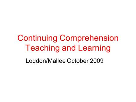 Continuing Comprehension Teaching and Learning Loddon/Mallee October 2009.