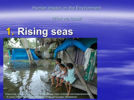Human impact on the Environment What we know! 1. Rising seas.