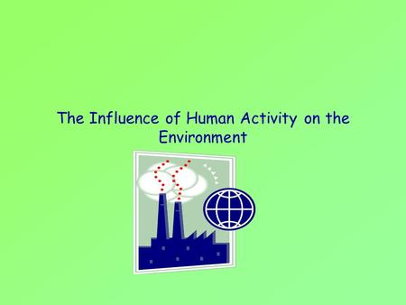The Influence of Human Activity on the Environment.