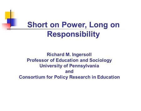 Short on Power, Long on Responsibility Richard M. Ingersoll Professor of Education and Sociology University of Pennsylvania and Consortium for Policy Research.