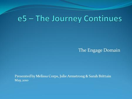 The Engage Domain Presented by Melissa Corps, Julie Armstrong & Sarah Brittain May, 2010.