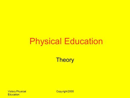 Physical Education Theory Victory Physical Education Copyright 2005.