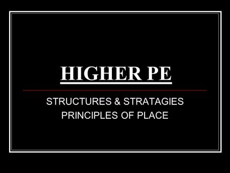 HIGHER PE STRUCTURES & STRATAGIES PRINCIPLES OF PLACE.