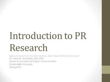 "Introduction to PR Research Based on information from S. Zhou & W.D. Sloan (Eds.). (2011). ""Research Methods in Communication"" Dr. LaRae M. Donnellan,"