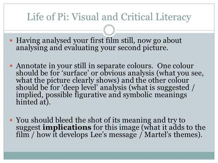 Life of Pi: Visual and Critical Literacy Having analysed your first film still, now go about analysing and evaluating your second picture. Annotate in.