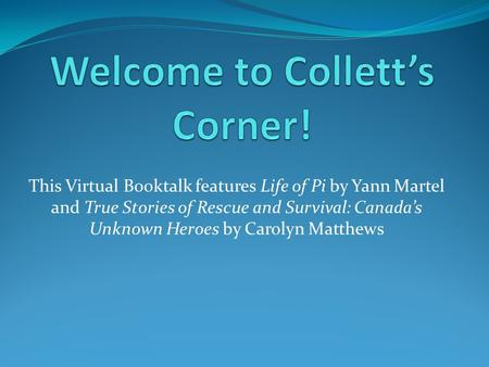 This Virtual Booktalk features Life of Pi by Yann Martel and True Stories of Rescue and Survival: Canada's Unknown Heroes by Carolyn Matthews.