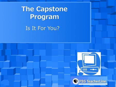 The Capstone Program Is It For You?. What is Capstone? Capstone is an online course offered through WHRO and PBS Teacherline to assist teachers in integrating.