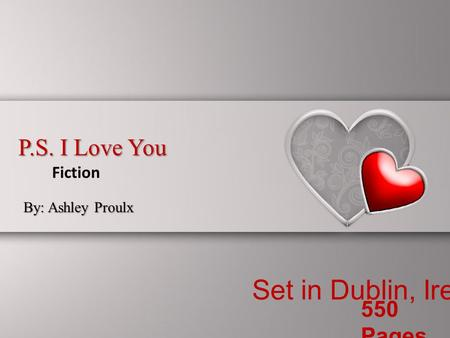 P.S. I Love You By: Ashley Proulx Fiction Set in Dublin, Ireland 550 Pages.