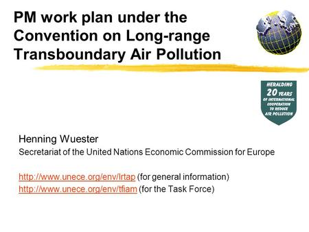 PM work plan under the Convention on Long-range Transboundary Air Pollution Henning Wuester Secretariat of the United Nations Economic Commission for Europe.