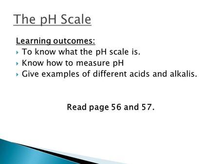 Learning outcomes:  To know what the pH scale is.  Know how to measure pH  Give examples of different acids and alkalis. Read page 56 and 57.