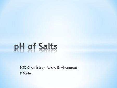 HSC Chemistry – Acidic Environment R Slider. * The pH of a salt depends upon the relative strength of the ions that make up the salt * Very few salts.