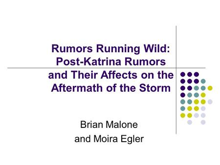 Rumors Running Wild: Post-Katrina Rumors and Their Affects on the Aftermath of the Storm Brian Malone and Moira Egler.