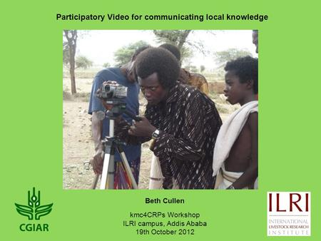 Beth Cullen Participatory Video for communicating local knowledge kmc4CRPs Workshop ILRI campus, Addis Ababa 19th October 2012.