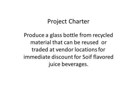Project Charter Produce a glass bottle from recycled material that can be reused or traded at vendor locations for immediate discount for Soif flavored.