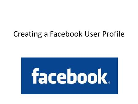 Creating a Facebook User Profile. Some basics: All you need to create a facebook profile is an email address You can only create one facebook profile.