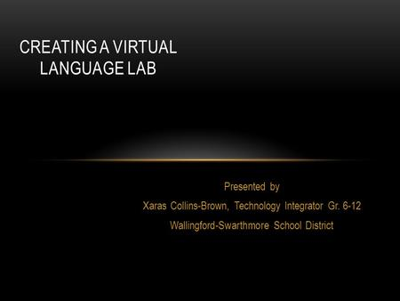 Presented by Xaras Collins-Brown, Technology Integrator Gr. 6-12 Wallingford-Swarthmore School District CREATING A VIRTUAL LANGUAGE LAB.