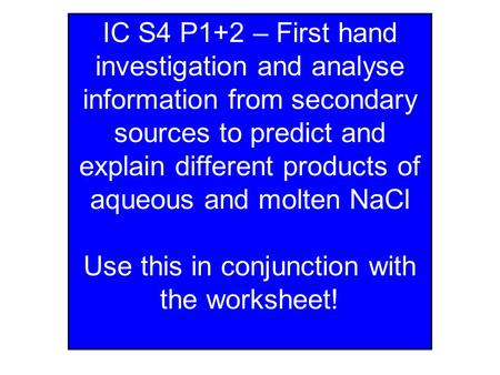 IC S4 P1+2 – First hand investigation and analyse information from secondary sources to predict and explain different products of aqueous and molten NaCl.