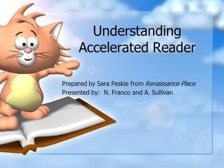 Understanding Accelerated Reader Prepared by Sara Peskie from Renaissance Place Presented by: N. Franco and A. Sullivan.
