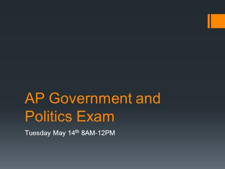 AP Government and Politics Exam Tuesday May 14 th 8AM-12PM.