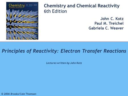 1 © 2006 Brooks/Cole - Thomson Chemistry and Chemical Reactivity 6th Edition John C. Kotz Paul M. Treichel Gabriela C. Weaver Principles of Reactivity:
