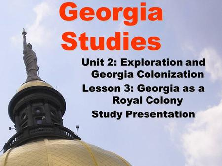 Georgia Studies Unit 2: Exploration and Georgia Colonization Lesson 3: Georgia as a Royal Colony Study Presentation.