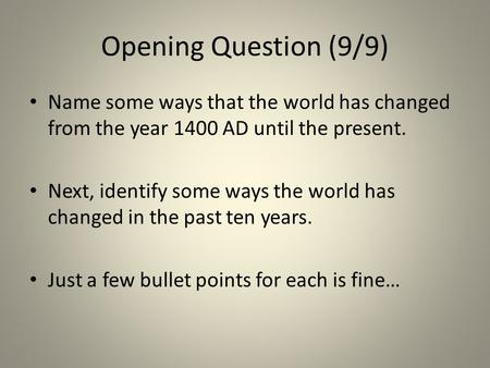 Opening Question (9/9) Name some ways that the world has changed from the year 1400 AD until the present. Next, identify some ways the world has changed.