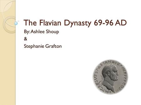 The Flavian Dynasty 69-96 AD By: Ashlee Shoup & Stephanie Grafton.