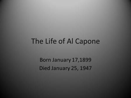 The Life of Al Capone Born January 17,1899 Died January 25, 1947.