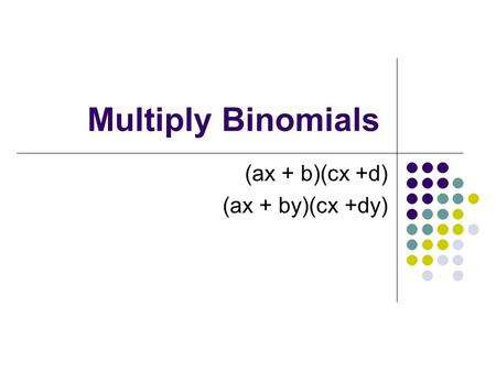 Multiply Binomials (ax + b)(cx +d) (ax + by)(cx +dy)