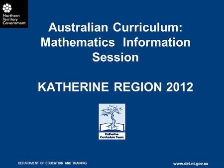 DEPARTMENT OF EDUCATION AND TRAINING www.det.nt.gov.au Australian Curriculum: Mathematics Information Session KATHERINE REGION 2012.