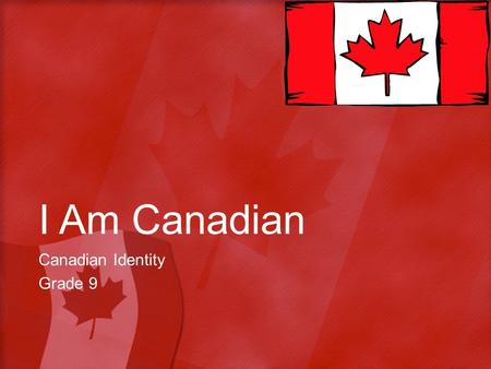 I Am Canadian Canadian Identity Grade 9. Objective Students will be able to identify a personal understanding of Canadian Identity by examining Canadian.