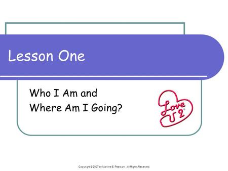 Copyright © 2007 by Marline E. Pearson. All Rights Reserved. Lesson One Who I Am and Where Am I Going?