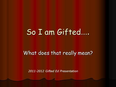 So I am Gifted …. What does that really mean? 2011-2012 Gifted Ed Presentation.