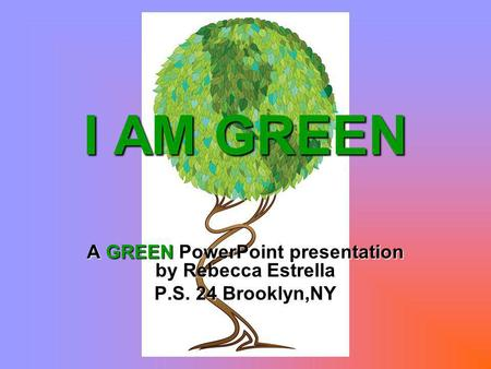 I AM GREEN A GREEN PowerPoint presentation by Rebecca Estrella P.S. 24 Brooklyn,NY.