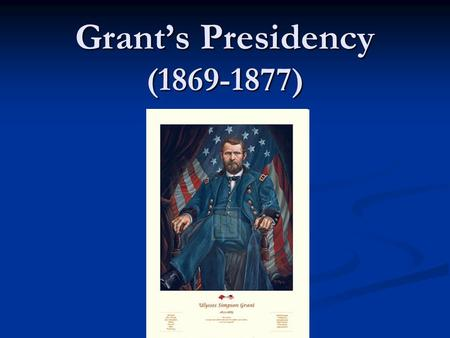 Grant's Presidency (1869-1877). Ulysses S. Grant Political Party: Republican Political Party: Republican Famous for: Was the Commander of Union forces.