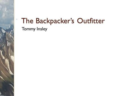 The Backpacker's Outfitter Tommy Insley. Overview Services ◦ Guided trips ◦ Courses Products ◦ Equipment ◦ Supplies 2 Backpacker's Outfitter.