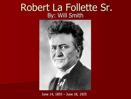 Robert La Follette Sr. By: Will Smith June 14, 1855 – June 18, 1925.
